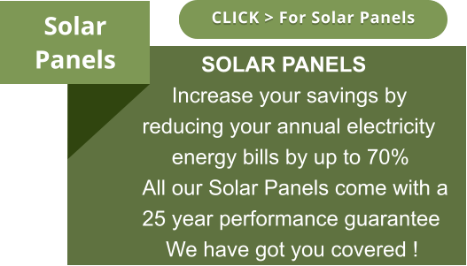 Solar Panels CLICK > For Solar Panels CLICK > For Solar Panels           SOLAR PANELS      Increase your savings by reducing your annual electricity      energy bills by up to 70% All our Solar Panels come with a 25 year performance guarantee     We have got you covered !