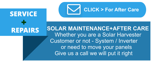 SERVICE   REPAIRS  CLICK > For After Care     SOLAR MAINTENANCE+AFTER CARE         Whether you are a Solar Harvester      Customer or not - System / Inverter             or need to move your panels         Give us a call we will put it right