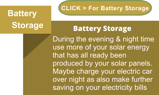 Battery      Storage            Battery Storage During the evening & night time use more of your solar energy that has all ready been produced by your solar panels. Maybe charge your electric car over night as also make further saving on your electricity bills CLICK > For Battery Storage